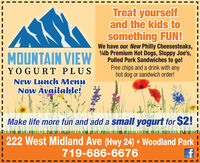 Treat yourselfand the kids tosomething FUN!We have our New Philly Cheesesteaks,alb Premium Hot Dogs, Sloppy Joe's, iPulled Pork Sandwiches to go!Free chips and a drink with anyhot dog or sandwich order!MOUNTAIN VIEWYOGURT PLUSNew Lunch MenuNow Available!Make life more fun and add a small yogurt for $2!: 222 West Midland Ave (Hwy 24)  Woodland Park i719-686-6676 Treat yourself and the kids to something FUN! We have our New Philly Cheesesteaks, alb Premium Hot Dogs, Sloppy Joe's, i Pulled Pork Sandwiches to go! Free chips and a drink with any hot dog or sandwich order! MOUNTAIN VIEW YOGURT PLUS New Lunch Menu Now Available! Make life more fun and add a small yogurt for $2! : 222 West Midland Ave (Hwy 24)  Woodland Park i 719-686-6676