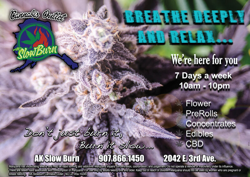 Cannalis OuierGREATHE DEEPLYAND KELAXAlow BurnWe're here for you7 Days a week10am - 10pmFlowerPreRollsConcentratesDon't just bura ie,Burn it slouw...907.866.1450EdiblesCBDAK Slow Burn2042 E.3rd Ave.Marijuana has intoxicating effects and may be habit forming and addictive. Marijuana impairs concentration, coordination, and judgement Do not operate a vehide or machinery under its influence.There are health risks associated with consumption of marijuana. For use only by adults twenty-one and older. Keep out of reach of children. Marijuana should not be used by women who are pregnant orbreast feeding. AK Slowbum Cannabs Outlet MJ Lie #3a-10245 Cannalis Ouier GREATHE DEEPLY AND KELAXA low Burn We're here for you 7 Days a week 10am - 10pm Flower PreRolls Concentrates Don't just bura ie, Burn it slouw... 907.866.1450 Edibles CBD AK Slow Burn 2042 E.3rd Ave. Marijuana has intoxicating effects and may be habit forming and addictive. Marijuana impairs concentration, coordination, and judgement Do not operate a vehide or machinery under its influence. There are health risks associated with consumption of marijuana. For use only by adults twenty-one and older. Keep out of reach of children. Marijuana should not be used by women who are pregnant or breast feeding. AK Slowbum Cannabs Outlet MJ Lie #3a-10245