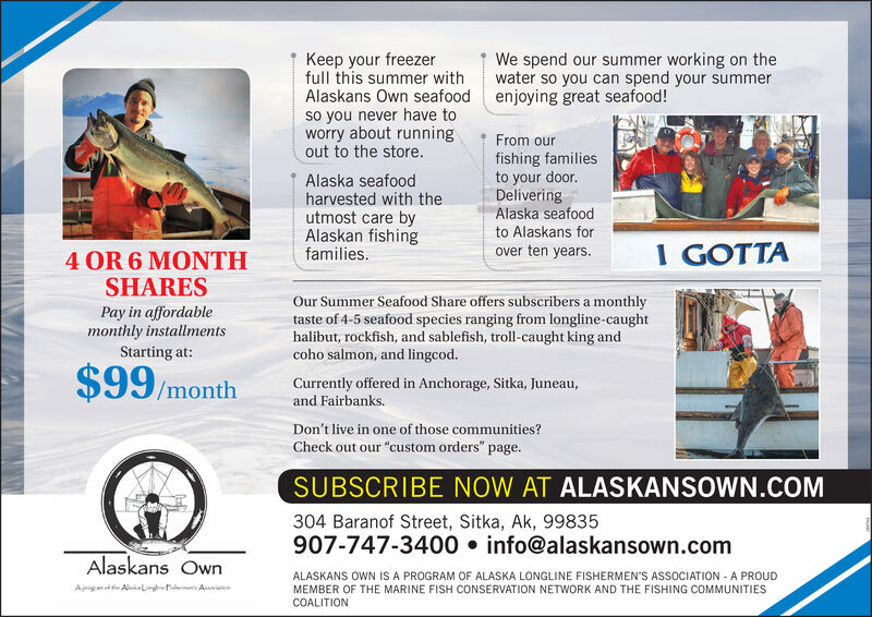"""Keep your freezerfull this summer withAlaskans Own seafood enjoying great seafood!so you never have toworry about runningout to the store.We spend our summer working on thewater so you can spend your summerFrom ourAlaska seafoodharvested with theutmost care byAlaskan fishingfamilies.fishing familiesto your door.DeliveringAlaska seafoodto Alaskans forI GOTTAover ten years.4 OR 6 MONTHSHARESPay in affordablemonthly installmentsStarting at:Our Summer Seafood Share offers subscribers a monthlytaste of 4-5 seafood species ranging from longline-caughthalibut, rockfish, and sablefish, troll-caught king andcoho salmon, and lingcod.$99/monthCurrently offered in Anchorage, Sitka, Juneau,and Fairbanks.Don't live in one of those communities?Check out our """"custom orders"""" page.SUBSCRIBE NOW AT ALASKANSOWN.COM304 Baranof Street, Sitka, Ak, 99835907-747-3400  info@alaskansown.comAlaskans OwnALASKANS OWN IS A PROGRAM OF ALASKA LONGLINE FISHERMEN'S ASSOCIATION - A PROUDMEMBER OF THE MARINE FISH CONSERVATION NETWORK AND THE FISHING COMMUNITIESAprgnd tie Aluka L r AatCOALITION Keep your freezer full this summer with Alaskans Own seafood enjoying great seafood! so you never have to worry about running out to the store. We spend our summer working on the water so you can spend your summer From our Alaska seafood harvested with the utmost care by Alaskan fishing families. fishing families to your door. Delivering Alaska seafood to Alaskans for I GOTTA over ten years. 4 OR 6 MONTH SHARES Pay in affordable monthly installments Starting at: Our Summer Seafood Share offers subscribers a monthly taste of 4-5 seafood species ranging from longline-caught halibut, rockfish, and sablefish, troll-caught king and coho salmon, and lingcod. $99/month Currently offered in Anchorage, Sitka, Juneau, and Fairbanks. Don't live in one of those communities? Check out our """"custom orders"""" page. SUBSCRIBE NOW AT ALASKANSOWN.COM 304 Baranof Street, Sitka, Ak, 99835 907-747-3400  info@alaskansown.com Alaskans Own"""