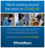 We're working aroundthe clock on COVID-19.The NorthShore team is working tirelessly for our community and using the latest clinical and safety practicesto ensure that our patients and their families receive the most effective and protected care.We appreciate your continued trust and support, especially your efforts to slow the spread of COVID-19 bystaying at home. This helps our healthcare professionals provide exceptional care to those in need.Up-to-date information at northshore.org/COVID19NorthShoreUniversit y Health S ystem We're working around the clock on COVID-19. The NorthShore team is working tirelessly for our community and using the latest clinical and safety practices to ensure that our patients and their families receive the most effective and protected care. We appreciate your continued trust and support, especially your efforts to slow the spread of COVID-19 by staying at home. This helps our healthcare professionals provide exceptional care to those in need. Up-to-date information at northshore.org/COVID19 NorthShore Universit y Health S ystem