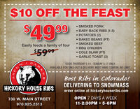 $10 OFF THE FEAST SMOKED PORK BABY BACK RIBS (1.5)$49 99. ES (2) BAKED BEANS (PT) SMOKED BEEF BBQ CHICKEN COLE SLAW (PT) GARLIC TOAST (2)Easily feeds a family of four$5999PARGOOD THURSDAY 5.14 - SUNDAY 5.17 ONLY.AVAILABLE FOR TAKE-OUT & DELIVERY. MUST HAVE COUPON, NO LIMIT.Best Ribs in Colorado!DELIVERING TO SNOWMASSorder online at hickoryhouseribs.comHICKORY HOUSE RIBSOPEN 7 DAYS A WEEK11-2:30PM  5-8PM730 W. MAIN STREET970.925.2313EKER $10 OFF THE FEAST  SMOKED PORK  BABY BACK RIBS (1.5) $49 99 . ES (2)  BAKED BEANS (PT)  SMOKED BEEF  BBQ CHICKEN  COLE SLAW (PT)  GARLIC TOAST (2) Easily feeds a family of four $5999 PAR GOOD THURSDAY 5.14 - SUNDAY 5.17 ONLY. AVAILABLE FOR TAKE-OUT & DELIVERY. MUST HAVE COUPON, NO LIMIT. Best Ribs in Colorado! DELIVERING TO SNOWMASS order online at hickoryhouseribs.com HICKORY HOUSE RIBS OPEN 7 DAYS A WEEK 11-2:30PM  5-8PM 730 W. MAIN STREET 970.925.2313 EKER