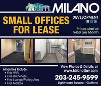 m MILANODEVELOPMENTSMALL OFFICESFOR LEASEPrices start at$450 per MonthView Photos & Details atwww.MilanoDev.comAmenities Include: Free WiFi Free Kitchenette Free Lounge/Waiting Area Free Mailbox203-245-9599Lighthouse Square - Guilford m MILANO DEVELOPMENT SMALL OFFICES FOR LEASE Prices start at $450 per Month View Photos & Details at www.MilanoDev.com Amenities Include:  Free WiFi  Free Kitchenette  Free Lounge/Waiting Area  Free Mailbox 203-245-9599 Lighthouse Square - Guilford