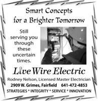 Smart Conceptsfor a Brighter TomorrowStillserving youthroughtheseuncertaintimes.Live Wire ElectricRodney Nelson, Licensed Master Electrician2909 W. Grimes, Fairfield 641-472-4853STRATEGIES * INTEGRITY * SERVICE * INNOVATION Smart Concepts for a Brighter Tomorrow Still serving you through these uncertain times. Live Wire Electric Rodney Nelson, Licensed Master Electrician 2909 W. Grimes, Fairfield 641-472-4853 STRATEGIES * INTEGRITY * SERVICE * INNOVATION