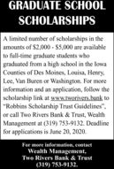 """GRADUATE SCHOOLSCHOLARSHIPSA limited number of scholarships in theamounts of $2,000 - $5,000 are availableto full-time graduate students whograduated from a high school in the IowaCounties of Des Moines, Louisa, Henry,Lee, Van Buren or Washington. For moreinformation and an application, follow thescholarship link at www.tworivers.bank to""""Robbins Scholarship Trust Guidelines"""",or call Two Rivers Bank & Trust, WealthManagement at (319) 753-9132. Deadlinefor applications is June 20, 2020.For more information, contactWealth Management,Two Rivers Bank & Trust(319) 753-9132. GRADUATE SCHOOL SCHOLARSHIPS A limited number of scholarships in the amounts of $2,000 - $5,000 are available to full-time graduate students who graduated from a high school in the Iowa Counties of Des Moines, Louisa, Henry, Lee, Van Buren or Washington. For more information and an application, follow the scholarship link at www.tworivers.bank to """"Robbins Scholarship Trust Guidelines"""", or call Two Rivers Bank & Trust, Wealth Management at (319) 753-9132. Deadline for applications is June 20, 2020. For more information, contact Wealth Management, Two Rivers Bank & Trust (319) 753-9132."""