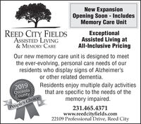 New ExpansionOpening Soon - IncludesMemory Care UnitREED CITY FIELDSASSISTED LIVING& MEMORY CAREExceptionalAssisted Living atAll-Inclusive PricingOur new memory care unit is designed to meetthe ever-evolving, personal care needs of ourresidents who display signs of Alzheimer'sor other related dementia.2019OsceolaCountyResidents enjoy multiple daily activitiesthat are specific to the needs of thememory impaired.People's Choice231.465.4371www.reedcityfields.com22109 Professional Drive, Reed City New Expansion Opening Soon - Includes Memory Care Unit REED CITY FIELDS ASSISTED LIVING & MEMORY CARE Exceptional Assisted Living at All-Inclusive Pricing Our new memory care unit is designed to meet the ever-evolving, personal care needs of our residents who display signs of Alzheimer's or other related dementia. 2019 Osceola County Residents enjoy multiple daily activities that are specific to the needs of the memory impaired. People's Choice 231.465.4371 www.reedcityfields.com 22109 Professional Drive, Reed City