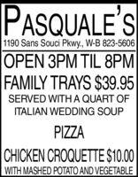 PASQUALE'S1190 Sans Souci Pkwy., W-B 823-5606OPEN 3PM TIL 8PMFAMILY TRAYS $39.95SERVED WITHA QUART OFITALIAN WEDDING SOUPPIZZACHICKEN CROQUETTE $10.00WITH MASHED POTATO AND VEGETABLE PASQUALE'S 1190 Sans Souci Pkwy., W-B 823-5606 OPEN 3PM TIL 8PM FAMILY TRAYS $39.95 SERVED WITHA QUART OF ITALIAN WEDDING SOUP PIZZA CHICKEN CROQUETTE $10.00 WITH MASHED POTATO AND VEGETABLE