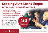 """Keeping Auto Loans SimpleSo you can get the vehicle you need We're here to help Flexible terms and paymentoptions to fit your budgetCall (207) 878-3441 to talk toa loan officer todayCUMBERLAND $50C COUNTYCash back withFederal Credit Unionevery auto loan*KEEPING BANKING SIMPLE SINCE 1954NCUA""""Offer subject to final approval, $12,000 minimum loan amount, and 36-month minimum loan term length. Special offer notavailable on the refinance of existing Cumberland County Federal Credt Union auto loans. Offer available from February 10,2020, to May 31, 2020. Payment on a new auto financed for 60 months for $12,000 at 3.25% APR (Annual Percentage Rate) is$216.99. Interest rate subject to loan approval. We do business in accordance with the Equal Credit Opportunity Act.myccfcu.com f 207.878.3441 Keeping Auto Loans Simple So you can get the vehicle you need  We're here to help  Flexible terms and payment options to fit your budget Call (207) 878-3441 to talk to a loan officer today CUMBERLAND $50 C COUNTY Cash back with Federal Credit Union every auto loan* KEEPING BANKING SIMPLE SINCE 1954 NCUA """"Offer subject to final approval, $12,000 minimum loan amount, and 36-month minimum loan term length. Special offer not available on the refinance of existing Cumberland County Federal Credt Union auto loans. Offer available from February 10, 2020, to May 31, 2020. Payment on a new auto financed for 60 months for $12,000 at 3.25% APR (Annual Percentage Rate) is $216.99. Interest rate subject to loan approval. We do business in accordance with the Equal Credit Opportunity Act. myccfcu.com f 207.878.3441"""