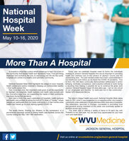 """NationalHospitalWeekMay 10-16, 2020More Than AHospitalA hospital is more than a place where people go to heal, it is a part ofthe community that fosters health and represents hope. From providing working at Jackson General Hospital who are so important to providingtreatment and comfort to the sick, to welcoming new life into the world, health and wellness care to the citizens of Jackson County and thehospitals are central to a healthy and optimistic community.""""Every year we celebrate Hospital week to honor the individualssurrounding area. The past several weeks have been unprecedented inour healthcare work history as we faced the COVID-19 pandemic. Trueto form, the JGH team continually demonstrates selflessness in actionNational Hospital Week 2020 highlights the adage of every hospital, bringing kindness, compassion, and a positive attitude to work duringhealth system and person involved in keeping our communities healthy a daunting time making it possible for us to continue the great work- that health comes first.Now more than ever, this important week gives us all the opportunity of our employees and thankful to work and live in this community"""".to highlight our hospitals, health systems and health care workers and Stated CEO Stephanie McCoythe innovative ways they are supporting the needs of their communitymembers during this pandemic.With that in mind, this year's celebration of hospitals, health systemsand health care workers is taking the form of """"A Week of Thanks,"""" where back to 1921 when it was suggested by a magazine editor who hoped apeople can participate from the safety and comfort of their homes while community wide celebration would alleviate public fears about hospitals.health care heroes go to work fighting against COVID-19.Jackson General Hospital began 56 plus years ago. T am so very proudThe nation's largest health care event, National Hospital Week datesThe celebration, launched in Chicago, succeeded in promoting trustand goodwill among members of"""