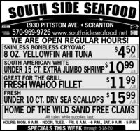 SOUTH SIDE SEAFOOD1930 PITTSTON AVE.  SCRANTON570-969-9726 www.southsideseafood.netWE ARE OPEN REGULAR HOURS!SKINLESS BONELESS CRYOVAC8 OZ. YELLOWFIN AHI TUNASOUTH AMERICAN WHITEUNDER 15 CT. EXTRA JUMBO SHRIMP 1099GREAT FOR THE GRILLFRESH WAHOO FILLETVISAManerCard$450EA.LB.$1199SCALLOPS $1599LB.FRESHUNDER 10 CT. DRY SEAHOME OF THE WILD SAND FREE CLAMSLB.All sales while supplies lastHOURS: MON. 9 A.M. NOON, TUES. FRI.9 A.M. 6 P.M., SAT. 9 A.M. - 5 P.M.SPECIALS THIS WEEK through 5-18-20 SOUTH SIDE SEAFOOD 1930 PITTSTON AVE.  SCRANTON 570-969-9726 www.southsideseafood.net WE ARE OPEN REGULAR HOURS! SKINLESS BONELESS CRYOVAC 8 OZ. YELLOWFIN AHI TUNA SOUTH AMERICAN WHITE UNDER 15 CT. EXTRA JUMBO SHRIMP 1099 GREAT FOR THE GRILL FRESH WAHOO FILLET VISA ManerCard $450 EA. LB. $1199 SCALLOPS $1599 LB. FRESH UNDER 10 CT. DRY SEA HOME OF THE WILD SAND FREE CLAMS LB. All sales while supplies last HOURS: MON. 9 A.M. NOON, TUES. FRI.9 A.M. 6 P.M., SAT. 9 A.M. - 5 P.M. SPECIALS THIS WEEK through 5-18-20
