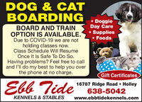 DOG & CATBOARDING DoggieDay Care Supplies FoodsBOARD AND TRAINOPTION IS AVAILABLE.Due to COVID-19 we are notholding classes now.Class Schedule Will ResumeOnce It Is Safe To Do So.Having problems? Feel free to calland l'll do my best to help you overthe phone at no charge.Gift CertificatesEbb Tide16787 Ridge Road  Holley638-5042KENNELS & STABLESwww.ebbtidekennels.com DOG & CAT BOARDING  Doggie Day Care  Supplies  Foods BOARD AND TRAIN OPTION IS AVAILABLE. Due to COVID-19 we are not holding classes now. Class Schedule Will Resume Once It Is Safe To Do So. Having problems? Feel free to call and l'll do my best to help you over the phone at no charge. Gift Certificates Ebb Tide 16787 Ridge Road  Holley 638-5042 KENNELS & STABLES www.ebbtidekennels.com