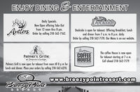 ENJOY DINING ENTERTAINMENTDocksideDaily Specials.Now Open offering Take Outfrom 12 noon thru 8 pm.Order by calling 218-562-7162.AntlersDockside is open for takeout. Offering Breakfast, lunchand dinner from 7 a.m. to 8 p.m. daily.Order by calling 218-562-7170. Our Menu is on oQur website.Palmer's Grilleat Deacon's LodgeCOFFEEHOUSEThe coffee House is now openfor takeout starting at 7 a m.Call ahead 218-562-7179Palmers Grill is now open for takeout from noon till 8 p m forlunch and dinner. Place your orders by calling 218-562-6270.BREEZY POINT RESORTwww.breczypointresort.comBreezyPontREORT ENJOY DINING ENTERTAINMENT Dockside Daily Specials. Now Open offering Take Out from 12 noon thru 8 pm. Order by calling 218-562-7162. Antlers Dockside is open for takeout. Offering Breakfast, lunch and dinner from 7 a.m. to 8 p.m. daily. Order by calling 218-562-7170. Our Menu is on oQur website. Palmer's Grille at Deacon's Lodge COFFEE HOUSE The coffee House is now open for takeout starting at 7 a m. Call ahead 218-562-7179 Palmers Grill is now open for takeout from noon till 8 p m for lunch and dinner. Place your orders by calling 218-562-6270. BREEZY POINT RESORT www.breczypointresort.com BreezyPont RE ORT