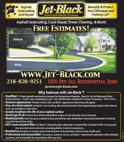"AsphaltSealcoatingand RepairJet-BlackBeautify & ProtectYour Driveway andParking LotWorld's Most-Beautiful DrivewaysAsphalt Sealcoating, Crack Repair, Power Cleaning, & More!FREE ESTIMATES!BeforeAfterwww.JET-BLACK.COM10% OFF ALL RESIDENTIAL JOBS218-820-9251jerome@jet-black.comWhy Sealcoat with Jet-Black ? Qualified: #1 Rated asphalt maintenance company by Entrepreneur Magazine. Rated A+ by the Minnesota BetterBusiness Bureau. 13,000+ jobs completed per year. Over 200,000 jobs completed in 25 years in business. 1987 to 2012. Restores appearance: Provides a fresh, dark, Jet-Black appearance; improving curb appeal. One-of-a-kind sealant: Jet-Black's"" non-tracking, slip resistant formula is the longest lasting sealant in the industryand is not available in retail stores. Greatly lengthens the life of your asphalt surface Resists gas & oil: Protects from deteriorating effects of gas, oil, salt and other harsh chemicals. Weatherproofs: Seals the porous asphalt surface, preventing water penetration; reducing the potential of crackingcaused by freeze/thaw cycles.HOT crack and joint filler: Jet-Black's industrial grade rubberized crack/joint filler is heated to 400° F and pouredinto structural cracks and joints; remaining pliable in winter temperatures.Brushed on: Brushing on sealant works it into the pores of the blacktop. (jobs less than 25,000 sq ft)Professional and accountable: Focusing on customer service, Jet-Black's experienced sealcoaters will be detailed,courteous, and accountable for any problems that may arise.001669703r1 Asphalt Sealcoating and Repair Jet-Black Beautify & Protect Your Driveway and Parking Lot World's Most-Beautiful Driveways Asphalt Sealcoating, Crack Repair, Power Cleaning, & More! FREE ESTIMATES! Before After www.JET-BLACK.COM 10% OFF ALL RESIDENTIAL JOBS 218-820-9251 jerome@jet-black.com Why Sealcoat with Jet-Black ?  Qualified: #1 Rated asphalt maintenance company by Entrepreneur Magazine. Rated A+ by the Minnesota Better Business Bureau. 13,000+ jobs completed per year. Over 200,000 jobs completed in 25 years in business. 1987 to 2012.  Restores appearance: Provides a fresh, dark, Jet-Black appearance; improving curb appeal.  One-of-a-kind sealant: Jet-Black's"" non-tracking, slip resistant formula is the longest lasting sealant in the industry and is not available in retail stores.  Greatly lengthens the life of your asphalt surface  Resists gas & oil: Protects from deteriorating effects of gas, oil, salt and other harsh chemicals.  Weatherproofs: Seals the porous asphalt surface, preventing water penetration; reducing the potential of cracking caused by freeze/thaw cycles. HOT crack and joint filler: Jet-Black's industrial grade rubberized crack/joint filler is heated to 400° F and poured into structural cracks and joints; remaining pliable in winter temperatures. Brushed on: Brushing on sealant works it into the pores of the blacktop. (jobs less than 25,000 sq ft) Professional and accountable: Focusing on customer service, Jet-Black's experienced sealcoaters will be detailed, courteous, and accountable for any problems that may arise. 001669703r1"