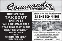 CrmmanderRESTAURANT & BARCall Ahead for Your Take Out OrderOUR SPECIALTAKEOUTMENUWILL BE AVAILABLESTARTING MAY 14TH!218-562-4198PICK UP IS AT THE FRONT DOOR ONLYMONDAY THRU WEDNESDAYNOON TO 7:00PM-AND-THURSDAY THRU SUNDAYNOON TO 11:0OPMSee our FB page or Website for a copyof our menu & any daily specials!www.COMMANDERBAR.COM30279 AIRPORT ROAD - BREEZY POINT Crmmander RESTAURANT & BAR Call Ahead for Your Take Out Order OUR SPECIAL TAKEOUT MENU WILL BE AVAILABLE STARTING MAY 14TH! 218-562-4198 PICK UP IS AT THE FRONT DOOR ONLY MONDAY THRU WEDNESDAY NOON TO 7:00PM -AND- THURSDAY THRU SUNDAY NOON TO 11:0OPM See our FB page or Website for a copy of our menu & any daily specials! www.COMMANDERBAR.COM 30279 AIRPORT ROAD - BREEZY POINT