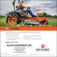 "Land speedmeetslandscape.KUBOTAKCLIFTZ400 Gas powered48"" to 60"" cutting widthsKuaVisit today to see how the Z400 delivers comfort, speed, anda professional-grade cut. Class-leading speed* Exclusive Hydro-Gear ZT-3600transmission Ergonomically designedcontrols and seat Simple deck-height adjustmentTogether we do more.BLUFF EQUIPMENT, INC.US Highway 40 EastVandalia, Illinois 62471(618) 283-3277www.bluffequipment.netEstd1949BLUFF EQUIPMENTWHERE YOU'RE ALWAYS WELCOMEKubotaUSA.com""Chim is based on speods published on company websites as of 1 1r25/2019 for the folowing 52-54 20ro-turn models: Gmvely Pro- Tum 2X, Scag Patriot, Exmark Radius S Series,om Titan HD 2000 Sedes. Huntler Fastrak SoXO Kubota Tractor Corporation, 2020. This material is for descriptive purposes only. Kubota declaims al representations and warmanties, epress or implied, or any lablity from the use of this material. For complete warranty saletyincertive offer and product infommation, consuit your local dealer or go to KubotaluSA.comSM-LA1771280 Land speed meets landscape. KUBOTA KCLIFT Z400 Gas powered 48"" to 60"" cutting widths  Ku  a Visit today to see how the Z400 delivers comfort, speed, and a professional-grade cut.  Class-leading speed*  Exclusive Hydro-Gear ZT-3600 transmission  Ergonomically designed controls and seat  Simple deck-height adjustment Together we do more. BLUFF EQUIPMENT, INC. US Highway 40 East Vandalia, Illinois 62471 (618) 283-3277 www.bluffequipment.net Estd 1949 BLUFF EQUIPMENT WHERE YOU'RE ALWAYS WELCOME KubotaUSA.com ""Chim is based on speods published on company websites as of 1 1r25/2019 for the folowing 52-54 20ro-turn models: Gmvely Pro- Tum 2X, Scag Patriot, Exmark Radius S Series,om Titan HD 2000 Sedes. Huntler Fastrak SoX O Kubota Tractor Corporation, 2020. This material is for descriptive purposes only. Kubota declaims al representations and warmanties, epress or implied, or any lablity from the use of this material. For complete warranty salety incertive offer and product infommation, consuit your local dealer or go to KubotaluSA.com SM-LA1771280"