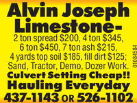 Alvin JosephLimestone-2 ton spread $200, 4 ton $345,6 ton $450, 7 ton ash $215,4 yards top soil $185, fill dirt $125;Sand, Tractor, Demo, Dozer Work.Culvert Setting Cheap!!Hauling Everyday437-1143 oR 526-110201083561 Alvin Joseph Limestone- 2 ton spread $200, 4 ton $345, 6 ton $450, 7 ton ash $215, 4 yards top soil $185, fill dirt $125; Sand, Tractor, Demo, Dozer Work. Culvert Setting Cheap!! Hauling Everyday 437-1143 oR 526-1102 01083561