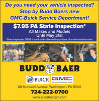 Do you need your vehicle inspected?Stop by Budd Baers newGMC-Buick Service Department!$7.95 PA State Inspection*All Makes and ModelsUntil May 31st*State inspection: $7.95 + tax & sticker fees with purchase of a state emission test.BUDDBAERtoBUICK GMCWE ARE PROFESSIONAL GRADE88 Murtland Avenue, Washington, PA 15301724-222-0700www.buddbaergm.com Do you need your vehicle inspected? Stop by Budd Baers new GMC-Buick Service Department! $7.95 PA State Inspection* All Makes and Models Until May 31st *State inspection: $7.95 + tax & sticker fees with purchase of a state emission test. BUDD BAER to BUICK GMC WE ARE PROFESSIONAL GRADE 88 Murtland Avenue, Washington, PA 15301 724-222-0700 www.buddbaergm.com