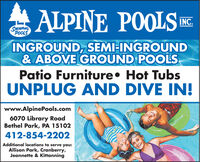AALPINE POOLSEINC.SMMMNGPOOLSINGROUND, SEMI-INGROUND& ABOVE GROUND POOLSPatio Furniture Hot TubsUNPLUG AND DIVE IN!www.AlpinePools.com6070 Library RoadBethel Park, PA 15102412-854-2202Additional locations to serve you:Allison Park, Cranberry,Jeannette & Kittanning AALPINE POOLSE INC. SMMMNG POOLS INGROUND, SEMI-INGROUND & ABOVE GROUND POOLS Patio Furniture Hot Tubs UNPLUG AND DIVE IN! www.AlpinePools.com 6070 Library Road Bethel Park, PA 15102 412-854-2202 Additional locations to serve you: Allison Park, Cranberry, Jeannette & Kittanning