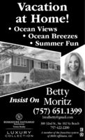 Vacationat Home! Ocean Views Ocean Breezes Summer FunBettyInsist On Moritz(757) 651.13991realbetty@gmail.comBERKSHIRE HATHAWAYHomeServices300 32nd St., Ste 102 Va BeachTowne Realty757-422-2200A member of the franchise systemof BHH Affiliates, LLCLUXURYCOLLECTION Vacation at Home!  Ocean Views  Ocean Breezes  Summer Fun Betty Insist On Moritz (757) 651.1399 1realbetty@gmail.com BERKSHIRE HATHAWAY HomeServices 300 32nd St., Ste 102 Va Beach Towne Realty 757-422-2200 A member of the franchise system of BHH Affiliates, LLC LUXURY COLLECTION