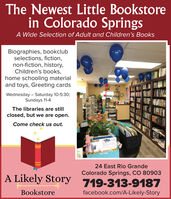 The Newest Little Bookstorein Colorado SpringsA Wide Selection of Adult and Children's BooksBiographies, bookclubselections, fiction,non-fiction, history,Children's books,home schooling materialand toys, Greeting cardsWednesday  Saturday 10-5:30;Sundays 11-4The libraries are stillclosed, but we are open.Come check us out.24 East Rio GrandeColorado Springs, CO 80903A Likely Story 719-313-9187Bookstorefacebook.com/A-Likely-Story The Newest Little Bookstore in Colorado Springs A Wide Selection of Adult and Children's Books Biographies, bookclub selections, fiction, non-fiction, history, Children's books, home schooling material and toys, Greeting cards Wednesday  Saturday 10-5:30; Sundays 11-4 The libraries are still closed, but we are open. Come check us out. 24 East Rio Grande Colorado Springs, CO 80903 A Likely Story 719-313-9187 Bookstore facebook.com/A-Likely-Story