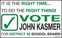 IT IS THE RIGHT TIME...TO DO THE RIGHT THING!VOTEJOHN KASMERFOR DISTRICT #8 SCHOOL BOARD!WICK289550 IT IS THE RIGHT TIME... TO DO THE RIGHT THING! VOTE JOHN KASMER FOR DISTRICT #8 SCHOOL BOARD! WICK289550