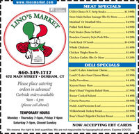www.linosmarket.comMEAT SPECIALSLike us on3 facebook. USDA Choice N.Y. Strip Steaks..MARKET..$13.991lbStore Made Italian Sausage 5lbs Or More .$3.99lbMeatloaf Or Meatball Mix..$4.99lbLINO'SPulled Pork Roast .$4.99lb......Pork Steaks (Bone In Butt)...$4.99lbBoneless Country Style Pork Ribs..$4.29lbFresh Rack Of Lamb....$14.99lbWhole Chickens ...$1.49lbChicken Thighs Bone In...$1.49lbANITALIANSPECIALTYMARKET!Chicken Cutlets 5lbs Or More..$3.29lbDELI SPECIALSLand O Lakes American Cheese...$3.79lb860-349-1717472 MAIN STREET  DURHAM, CTLand O Lakes Four Cheese Blend .$5.99lbStella Provolone ..$4.49lb......Please place cateringKayem Honey Ham .$6.99lborders in advance!Boar's Head Virginia Baked Ham..$7.99lbCurbside orders availableRusser Cooked Salami ..$4.49lb9am - 4 pmCitterio Pancetta..$9.99lb(please call ahead)Pickle And Piemento Loaf...$4.99lbWillowbrook Turkey Breast. .Boar's Head Chipotle Chicken Breast . $8.49lb..$5.99lbTEMPORARY HOURSMonday - Thursday 7-5pm, Friday 7-6pmSaturday 7-5pm, Closed SundayNOW ACCEPTING EBT CARDSWe reserve the right to limit quantities. We are not responsible for typographical errors. Expires 5/20/20.R230215 www.linosmarket.com MEAT SPECIALS Like us on 3 facebook. USDA Choice N.Y. Strip Steaks.. MARKET ..$13.991lb Store Made Italian Sausage 5lbs Or More .$3.99lb Meatloaf Or Meatball Mix.. $4.99lb LINO'S Pulled Pork Roast . $4.99lb ...... Pork Steaks (Bone In Butt).. .$4.99lb Boneless Country Style Pork Ribs.. $4.29lb Fresh Rack Of Lamb... .$14.99lb Whole Chickens . ..$1.49lb Chicken Thighs Bone In. ..$1.49lb AN ITALIAN SPECIALTY MARKET! Chicken Cutlets 5lbs Or More. .$3.29lb DELI SPECIALS Land O Lakes American Cheese. ..$3.79lb 860-349-1717 472 MAIN STREET  DURHAM, CT Land O Lakes Four Cheese Blend .$5.99lb Stella Provolone . .$4.49lb ...... Please place catering Kayem Honey Ham . $6.99lb orders in advance! Boar's Head Virginia Baked Ham. .$7.99lb Curbside orders available Russer Cooked Salami . .$4.49lb 9am - 4 pm Citterio Pancetta.. $9