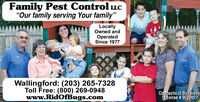 """Family Pest Control LLC""""Our family serving Your family""""LocallyOwned andOperatedSince 1977Wallingford: (203) 265-7328Toll Free: (800) 269-0948www.RidOfBugs.comConhecticut BusinessLicense # B-2045229113 V2 Family Pest Control LLC """"Our family serving Your family"""" Locally Owned and Operated Since 1977 Wallingford: (203) 265-7328 Toll Free: (800) 269-0948 www.RidOfBugs.com Conhecticut Business License # B-2045 229113 V2"""