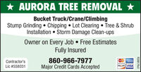 AURORA TREE REMOVAL *Bucket Truck/Crane/ClimbingStump Grinding  Chipping  Lot Clearing  Tree & ShrubInstallation  Storm Damage Clean-upsOwner on Every Job  Free EstimatesFully Insured860-966-7977Major Credit Cards AcceptedContractor'sAMERCANDRESEtasteCoruLic #558031DISCOVERVISAR229208v2 AURORA TREE REMOVAL * Bucket Truck/Crane/Climbing Stump Grinding  Chipping  Lot Clearing  Tree & Shrub Installation  Storm Damage Clean-ups Owner on Every Job  Free Estimates Fully Insured 860-966-7977 Major Credit Cards Accepted Contractor's AMERCAN DRESE tasteCoru Lic #558031 DISCOVERVISA R229208v2