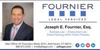 FOURNIERLEGAL SERVICESJoseph E. Fournier, Esq.Business Law | Employment LawEstate Planning (Wills/Trusts/Probate)Main Office: 64 Thompson Street, B101, East Haven, CT 06513860.670.3535 | info@jeflegal.com | Jeflegal.comfOO inR230214v2 FOURNIER LEGAL SERVICES Joseph E. Fournier, Esq. Business Law | Employment Law Estate Planning (Wills/Trusts/Probate) Main Office: 64 Thompson Street, B101, East Haven, CT 06513 860.670.3535 | info@jeflegal.com | Jeflegal.com fOO in R230214v2