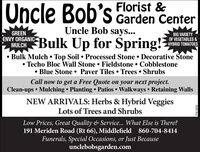 Oncle Bob's Florist &Garden CenterUncle Bob says...GREENENVY ORGANICMULCHMUIGH Bulk Up for Spring!?BIG VARIETYOF VEGETABLES &HYBRID TOMATOES Bulk Mulch  Top Soil  Processed Stone  Decorative StoneTecho Bloc Wall Stone  Fieldstone  Cobblestone Blue Stone  Paver Tiles Trees  ShrubsCall now to get a Free Quote on your next project.Clean-ups  Mulching  Planting  Patios Walkways  Retaining WallsNEW ARRIVALS: Herbs & Hybrid VeggiesLots of Trees and ShrubsLow Prices, Great Quality & Service... What Else is There?191 Meriden Road (Rt 66), Middlefield 860-704-8414Funerals, Special Occasions, or Just Becauseunclebobsgarden.comR230176v2 Oncle Bob's Florist & Garden Center Uncle Bob says... GREEN ENVY ORGANIC MULCH MUIGH Bulk Up for Spring!? BIG VARIETY OF VEGETABLES & HYBRID TOMATOES  Bulk Mulch  Top Soil  Processed Stone  Decorative Stone Techo Bloc Wall Stone  Fieldstone  Cobblestone  Blue Stone  Paver Tiles Trees  Shrubs Call now to get a Free Quote on your next project. Clean-ups  Mulching  Planting  Patios Walkways  Retaining Walls NEW ARRIVALS: Herbs & Hybrid Veggies Lots of Trees and Shrubs Low Prices, Great Quality & Service... What Else is There? 191 Meriden Road (Rt 66), Middlefield 860-704-8414 Funerals, Special Occasions, or Just Because unclebobsgarden.com R230176v2
