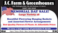 J.C. Farm & Greenhouses385r Wallingford Rd. (Rt. 68) Durham, CT 06422(860) 349-5649MEMORIAL DAY SALE!Large Variety ofBeautiful Flowering Hanging Basketsand Assorted Flower ArrangementsBest Quality Flowers & Plants At Affordable PricesWe carry a large variety of perennials & shrubsOpen 7 Days a Week  Mon-Sat 9am-6pm, Sun 9am-5pmVISA wCR230178 J.C. Farm & Greenhouses 385r Wallingford Rd. (Rt. 68) Durham, CT 06422 (860) 349-5649 MEMORIAL DAY SALE! Large Variety of Beautiful Flowering Hanging Baskets and Assorted Flower Arrangements Best Quality Flowers & Plants At Affordable Prices We carry a large variety of perennials & shrubs Open 7 Days a Week  Mon-Sat 9am-6pm, Sun 9am-5pm VISA wC R230178