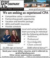 GRAFGFOMPANYCERTIFIED PUBLIC ACCOUNTANTSwww.grafcpa.comWe are seeking an experienced CPA+ Competitive salary + commission+ Partnership growth opportunity+ Vacation and benefits package+ 401k and health insuranceFlexible scheduleLocal and caring leadershipteam pursuing an individualwith the following attributesV Ambitiousv Professionalv KnowledgeableV Client centeredMissi Bain & Jennifer ColemanPartners$1,000 sign on bonus*$500 referral bonus**Send your cover letter, resume, and 3 referrals tografco@grafcpa.comOther career opportunities available*Qualifications apply upon employment**Refer our next employee and get paid GRAF GFOMPANY CERTIFIED PUBLIC ACCOUNTANTS www.grafcpa.com We are seeking an experienced CPA + Competitive salary + commission + Partnership growth opportunity + Vacation and benefits package + 401k and health insurance Flexible schedule Local and caring leadership team pursuing an individual with the following attributes V Ambitious v Professional v Knowledgeable V Client centered Missi Bain & Jennifer Coleman Partners $1,000 sign on bonus* $500 referral bonus** Send your cover letter, resume, and 3 referrals to grafco@grafcpa.com Other career opportunities available *Qualifications apply upon employment **Refer our next employee and get paid
