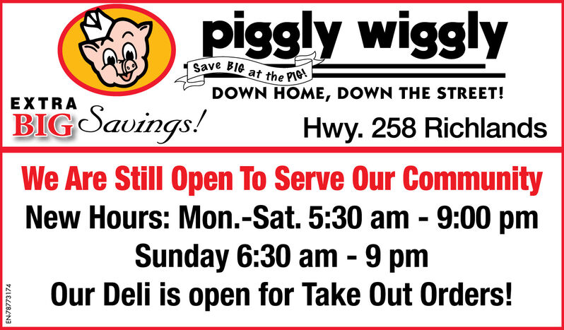 piggly wigglySave BIG at the PIG!DOWN HOME, DOWN THE STREET!EXTRABIG Savings!Hwy. 258 RichlandsWe Are Still Open To Serve Our CommunityNew Hours: Mon.-Sat. 5:30 am - 9:00 pmSunday 6:30 am - 9 pmOur Deli is open for Take Out Orders!EN-79920738 piggly wiggly Save BIG at the PIG! DOWN HOME, DOWN THE STREET! EXTRA BIG Savings! Hwy. 258 Richlands We Are Still Open To Serve Our Community New Hours: Mon.-Sat. 5:30 am - 9:00 pm Sunday 6:30 am - 9 pm Our Deli is open for Take Out Orders! EN-79920738