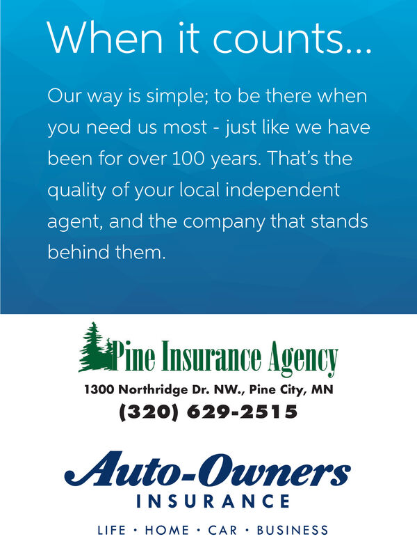 When it counts...Our way is simple; to be there whenyou need us most - just like we havebeen for over 100 years. That's thequality of your local independentagent, and the company that standsbehind them.Pine Insurance Agency1300 Northridge Dr. NW., Pine City, MN(320) 629-2515Auto-OwnersINSURANCELIFE · HOME · CAR  BUSINESS When it counts... Our way is simple; to be there when you need us most - just like we have been for over 100 years. That's the quality of your local independent agent, and the company that stands behind them. Pine Insurance Agency 1300 Northridge Dr. NW., Pine City, MN (320) 629-2515 Auto-Owners INSURANCE LIFE · HOME · CAR  BUSINESS