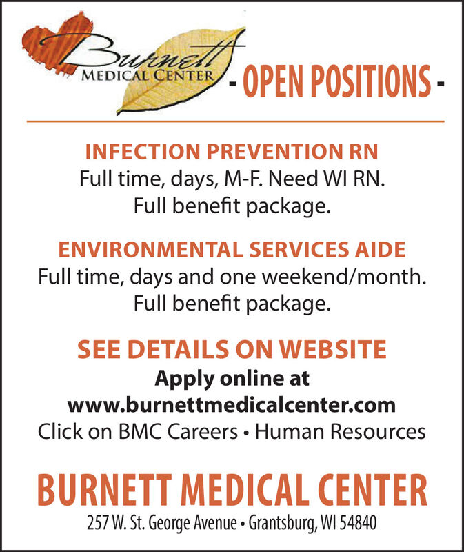 Butnelf-OPEN POSITIONS-MEDICAL CENTERINFECTION PREVENTION RNFull time, days, M-F. Need WI RN.Full benefit package.ENVIRONMENTAL SERVICES AIDEFull time, days and one weekend/month.Full benefit package.SEE DETAILS ON WEBSITEApply online atwww.burnettmedicalcenter.comClick on BMC Careers  Human ResourcesBURNETT MEDICAL CENTER257 W. St. George Avenue  Grantsburg, WI 54840 Butnel f -OPEN POSITIONS- MEDICAL CENTER INFECTION PREVENTION RN Full time, days, M-F. Need WI RN. Full benefit package. ENVIRONMENTAL SERVICES AIDE Full time, days and one weekend/month. Full benefit package. SEE DETAILS ON WEBSITE Apply online at www.burnettmedicalcenter.com Click on BMC Careers  Human Resources BURNETT MEDICAL CENTER 257 W. St. George Avenue  Grantsburg, WI 54840