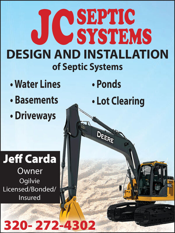 JC SEPTICSYSTEMSDESIGN AND INSTALLATIONof Septic Systems Water Lines PondsBasements Lot Clearing DrivewaysDEEREJeff CardaOwnerOgilvie1600Licensed/Bonded/Insured320- 272-4302 JC SEPTIC SYSTEMS DESIGN AND INSTALLATION of Septic Systems  Water Lines  Ponds Basements  Lot Clearing  Driveways DEERE Jeff Carda Owner Ogilvie 1600 Licensed/Bonded/ Insured 320- 272-4302