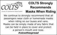 COLTS StronglyCOLTSRecommendsMasks When RidingCounty of Lackawanna Transit SystemWe continue to strongly recommend that allpassengers wear cloth or homemade maskswhen riding on our buses and vans.Masks can be simply made of any fabric thatcan be held in place to cover and protecta person's mouth and nose.#slowthespread COLTS Strongly COLTS Recommends Masks When Riding County of Lackawanna Transit System We continue to strongly recommend that all passengers wear cloth or homemade masks when riding on our buses and vans. Masks can be simply made of any fabric that can be held in place to cover and protect a person's mouth and nose. #slowthespread