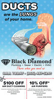 """DUCTSare the LUNGSof your home.Black Diamond""""Plumbing  Sewer  Electric  HVACThere when you need usCALL TODAY  (866) 487-5241$100 OFF10% OFF*AIR DUCT CLEANINGAIR PURIFIERSCannot be combined with any other offers or used. *15% off when you book with a duct cleaning.Cannot be combined with other offers or used onon previous service.Expires 6/15/2020previous service.DH0520Expires 6/15/2020DH0520License #058-140555 DUCTS are the LUNGS of your home. Black Diamond"""" Plumbing  Sewer  Electric  HVAC There when you need us CALL TODAY  (866) 487-5241 $100 OFF 10% OFF* AIR DUCT CLEANING AIR PURIFIERS Cannot be combined with any other offers or used. *15% off when you book with a duct cleaning. Cannot be combined with other offers or used on on previous service. Expires 6/15/2020 previous service. DH0520 Expires 6/15/2020 DH0520 License #058-140555"""