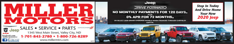 JeepMILLERMOTO RSStop In TodayAnd Drive HomeYour NewDRIVE FORWARDNO MONTHLY PAYMENTS FOR 120 DAYS.PLUS0% APR FOR 72 MONTHS.2020 JeepON SELECT 200 GRAND CHEROKE MODELS wEN FINANCED THROUGH CHYSERCAPITALSALES  SERVICE  PARTS oJeep1345 West Main Street, Valley City, NDfacsbook.comillermototsve1-701-845-2780  1-800-726-8289www.millermtrs.comeusenfacebook4422 Jeep MILLER MOTO RS Stop In Today And Drive Home Your New DRIVE FORWARD NO MONTHLY PAYMENTS FOR 120 DAYS. PLUS 0% APR FOR 72 MONTHS. 2020 Jeep ON SELECT 200 GRAND CHEROKE MODELS wEN FINANCED THROUGH CHYSER CAPITAL SALES  SERVICE  PARTS o Jeep 1345 West Main Street, Valley City, ND facsbook.co millermototsve 1-701-845-2780  1-800-726-8289 www.millermtrs.com eusen facebook 4422
