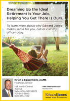 Dreaming Up the IdealRetirement Is Your Job.Helping You Get There Is Ours.To learn more about why Edward Jonesmakes sense for you, call or visit myoffice today.Kevin L Eggermont, AAMS'Financial Advisor149 North CentralAvenuewww.edwardjones.comMember SIPCValley City, ND 58072701-845-360oEdward Jones800-845-7332MAKING SENSE OF INVESTING Dreaming Up the Ideal Retirement Is Your Job. Helping You Get There Is Ours. To learn more about why Edward Jones makes sense for you, call or visit my office today. Kevin L Eggermont, AAMS' Financial Advisor 149 North Central Avenue www.edwardjones.com Member SIPC Valley City, ND 58072 701-845-360o Edward Jones 800-845-7332 MAKING SENSE OF INVESTING