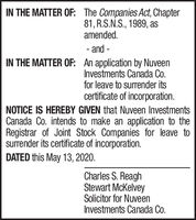 IN THE MATTER OF: The Companies Act, Chapter81, R.S.N.S., 1989, asamended.- and -IN THE MATTER OF: An application by NuveenInvestments Canada Co.for leave to surrender itscertificate of incorporation.NOTICE IS HEREBY GIVEN that Nuveen InvestmentsCanada Co. intends to make an application to theRegistrar of Joint Stock Companies for leave tosurrender its certificate of incorporation.DATED this May 13, 2020.Charles S. ReaghStewart McKelveySolicitor for NuveenInvestments Canada Co. IN THE MATTER OF: The Companies Act, Chapter 81, R.S.N.S., 1989, as amended. - and - IN THE MATTER OF: An application by Nuveen Investments Canada Co. for leave to surrender its certificate of incorporation. NOTICE IS HEREBY GIVEN that Nuveen Investments Canada Co. intends to make an application to the Registrar of Joint Stock Companies for leave to surrender its certificate of incorporation. DATED this May 13, 2020. Charles S. Reagh Stewart McKelvey Solicitor for Nuveen Investments Canada Co.