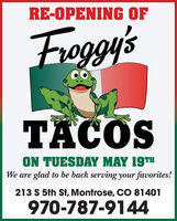 RE-OPENING OFFroggy'sTACOSON TUESDAY MAY 19THWe are glad to be back serving your favorites!213 S 5th St, Montrose, CO 81401970-787-9144 RE-OPENING OF Froggy's TACOS ON TUESDAY MAY 19TH We are glad to be back serving your favorites! 213 S 5th St, Montrose, CO 81401 970-787-9144