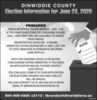 DINWIDDIE COUNTYElection Information for June 23, 2020PRIMARIESREGULAR OFFICE HOURS MONDAY - 8:30 - 4:30IF YOU HAVE QUESTIONS OR CONCERNS PLEASECALL. OUR STAFF WILL BE AVAILABLE TO ASSISTYOUR NEEDS.REGISTRATION DEADLINE - 5/18/2020ABSENTEE VOTING BEGINS MAY 8, 2020. LAST DAYTO VOTE ABSENTEE IN PERSON IS SATURDAY,VOTEJUNE 20TH 9-5.WITH THE ONGOING COVID-19 SITUATION,I ENCOURAGE VOTING ABSENTEE. IF YOU NEEDAN APPLICATION MAILED, PLEASE CONTACTOUR OFFICE.YOU CAN ALSO COMPLETE YOUR APPLICATIONON ELECTIONS.VIRGINIA.GOV AND A BALLOTWILL BE MAILED.YOU CAN CONTACT US AT 469-4500 X2113 OR BYEMAIL AT IBRANDON@DINWIDDIEVA.US804-469-4500 x2113 | Ibrandon@dinwiddieva.usPB-00487543 DINWIDDIE COUNTY Election Information for June 23, 2020 PRIMARIES REGULAR OFFICE HOURS MONDAY - 8:30 - 4:30 IF YOU HAVE QUESTIONS OR CONCERNS PLEASE CALL. OUR STAFF WILL BE AVAILABLE TO ASSIST YOUR NEEDS. REGISTRATION DEADLINE - 5/18/2020 ABSENTEE VOTING BEGINS MAY 8, 2020. LAST DAY TO VOTE ABSENTEE IN PERSON IS SATURDAY, VOTE JUNE 20TH 9-5. WITH THE ONGOING COVID-19 SITUATION, I ENCOURAGE VOTING ABSENTEE. IF YOU NEED AN APPLICATION MAILED, PLEASE CONTACT OUR OFFICE. YOU CAN ALSO COMPLETE YOUR APPLICATION ON ELECTIONS.VIRGINIA.GOV AND A BALLOT WILL BE MAILED. YOU CAN CONTACT US AT 469-4500 X2113 OR BY EMAIL AT IBRANDON@DINWIDDIEVA.US 804-469-4500 x2113 | Ibrandon@dinwiddieva.us PB-00487543