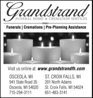 GrandstrandFUNERAL HOME & CREMATION SERVICESFunerals | Cremations | Pre-Planning AssistanceVisit us online at: www.grandstrandfh.comOSCEOLA, WIST. CROIX FALLS, WI941 State Road 35201 North AdamsOsceola, WI 54020715-294-3111St. Croix Falls, WI 54024651-483-3141 Grandstrand FUNERAL HOME & CREMATION SERVICES Funerals | Cremations | Pre-Planning Assistance Visit us online at: www.grandstrandfh.com OSCEOLA, WI ST. CROIX FALLS, WI 941 State Road 35 201 North Adams Osceola, WI 54020 715-294-3111 St. Croix Falls, WI 54024 651-483-3141