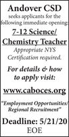 """Andover CSDseeks applicants for thefollowing immediate opening:7-12 Science/Chemistry TeacherAppropriate NYSCertification required.For details & howto apply visit:wWw.caboces.org""""Employment Opportunities/Regional Recruitment""""Deadline: 5/21/20EOE Andover CSD seeks applicants for the following immediate opening: 7-12 Science/ Chemistry Teacher Appropriate NYS Certification required. For details & how to apply visit: wWw.caboces.org """"Employment Opportunities/ Regional Recruitment"""" Deadline: 5/21/20 EOE"""