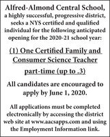Alfred-Almond Central School,a highly successful, progressive district,seeks a NYS certified and qualifiedindividual for the following anticipatedopening for the 2020-21 school year:(1) One Certified Family andConsumer Science Teacherpart-time (up to .3)All candidates are encouraged toapply by June 1, 2020.All applications must be completedelectronically by accessing the districtweb site at www.aacsapps.com and usingthe Employment Information link. Alfred-Almond Central School, a highly successful, progressive district, seeks a NYS certified and qualified individual for the following anticipated opening for the 2020-21 school year: (1) One Certified Family and Consumer Science Teacher part-time (up to .3) All candidates are encouraged to apply by June 1, 2020. All applications must be completed electronically by accessing the district web site at www.aacsapps.com and using the Employment Information link.