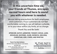 In this uncertain time we,your friends at Thunes, are opennormal hours and here to assistyou with whatever is needed.We are taking precautions for both employeesand customers. If our customers do not feelcomfortable coming in, we will deliver curbside,or to your door within city limits, at no charge.Thank You and Be Safe!SPENCER, KATHY, JENNIFER, TOMMY, DOUG, LUKE,DOUGLAS, MICHAEL, GLEN, MONICA, MELISSA,CHRISTIAN, KEN, CHRIS, AND RHETHAThune's True Value HardwareLTHUNES1400 North Main Street, Mitchell, South Dakota605-996-7508M-F 8am - 8pm| Sat 8am - 5:30pm | Sun Ipm - 5pmwww.thunestruevalue.comthunehdw@michelltelecom.net and like us on FacebookHOME APPLIANCE CENTERTHUNE TrueValue HARDWARE In this uncertain time we, your friends at Thunes, are open normal hours and here to assist you with whatever is needed. We are taking precautions for both employees and customers. If our customers do not feel comfortable coming in, we will deliver curbside, or to your door within city limits, at no charge. Thank You and Be Safe! SPENCER, KATHY, JENNIFER, TOMMY, DOUG, LUKE, DOUGLAS, MICHAEL, GLEN, MONICA, MELISSA, CHRISTIAN, KEN, CHRIS, AND RHETHA Thune's True Value Hardware LTHUNES 1400 North Main Street, Mitchell, South Dakota 605-996-7508 M-F 8am - 8pm| Sat 8am - 5:30pm | Sun Ipm - 5pm www.thunestruevalue.com thunehdw@michelltelecom.net and like us on Facebook HOME APPLIANCE CENTER THUNE TrueValue HARDWARE