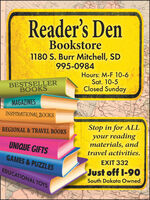 50Reader's DenBookstore1180 S. Burr Mitchell, SD995-0984Hours: M-F 10-6Sat. 10-5Closed SundayBESTSELLERBOOKSMAGAZINEShusererdoganCantaS EcnzegINSPIRATIONAL BOOKSStop in for ALLyour readingmaterials, andREGIONAL & TRAVEL BOOKSUNIQUE GIFTStravel activities.GAMES & PUZZLESEXIT 332Just off I-90South Dakota OwnedEDUCATIONAL TOYSSomam 50 Reader's Den Bookstore 1180 S. Burr Mitchell, SD 995-0984 Hours: M-F 10-6 Sat. 10-5 Closed Sunday BESTSELLER BOOKS MAGAZINES huser erdogan CantaS Ecnzeg INSPIRATIONAL BOOKS Stop in for ALL your reading materials, and REGIONAL & TRAVEL BOOKS UNIQUE GIFTS travel activities. GAMES & PUZZLES EXIT 332 Just off I-90 South Dakota Owned EDUCATIONAL TOYS Somam