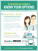 Convenience matters:KNOW YOUR OPTIONSCARE IN THE MITCHELL AREAAccess Health  MitchellPhysician Appointments, Walk-In and Urgent CareYour wellness matters. Access Health- Mitchellserves even more people in Mitchell and thesurrounding area, thanks to a partnership betweenRural Health Care, Inc. and Avera.This partnership supports health care throughphysician appointments, walk-in care and urgentcare. Utilize all three platforms to receive convenientcare as well as establishing an ongoing relationshipwith your physician.EMERGENCY CARESave this for the most serious and life-threateningmedical conditions. Our emergency department has althe capabilities to treat the most serious injuries 2417.AveraNow Chopo SioreCooge PayDownload the app atAvera.org/nowApp StoreOur virtual visit program connects you to a provider 24/7 for simpleillnesses via laptop, tablet or smartphone. Patients must be 2 years old.For locations and hours, visit Avera.org/care-mitchell Convenience matters: KNOW YOUR OPTIONS CARE IN THE MITCHELL AREA Access Health  Mitchell Physician Appointments, Walk-In and Urgent Care Your wellness matters. Access Health- Mitchell serves even more people in Mitchell and the surrounding area, thanks to a partnership between Rural Health Care, Inc. and Avera. This partnership supports health care through physician appointments, walk-in care and urgent care. Utilize all three platforms to receive convenient care as well as establishing an ongoing relationship with your physician. EMERGENCY CARE Save this for the most serious and life-threatening medical conditions. Our emergency department has al the capabilities to treat the most serious injuries 2417. AveraNow Chopo SioreCooge Pay Download the app at Avera.org/now App Store Our virtual visit program connects you to a provider 24/7 for simple illnesses via laptop, tablet or smartphone. Patients must be 2 years old. For locations and hours, visit Avera.org/care-mitchell