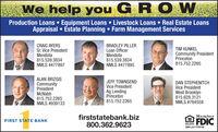 help you GROWProduction Loans  Equipment Loans  Livestock Loans  Real Estate LoansAppraisal  Estate Planning  Farm Management ServicesCRAIG AYERSSr. Vice PresidentMendota815.539.3834NMLS #477897BRADLEY PILLERLoan OfficerMendota815.539.3834NMLS #477895TIM KUNKELCommunity PresidentPrinceton815.752.2265ALAN BRIZGISDAN STEPHENITCHVice PresidentWest Brooklyn815.628.3121NMLS #764558JEFF TOWNSENDVice PresidentCommunityPresidentMcNabb815.752.2265NMLS #939133Ag LendingPrinceton815.752.2265firststatebank.biz800.362.9623MemberFDICFIRST STATE BANKSM-LA1778742 help you GROW Production Loans  Equipment Loans  Livestock Loans  Real Estate Loans Appraisal  Estate Planning  Farm Management Services CRAIG AYERS Sr. Vice President Mendota 815.539.3834 NMLS #477897 BRADLEY PILLER Loan Officer Mendota 815.539.3834 NMLS #477895 TIM KUNKEL Community President Princeton 815.752.2265 ALAN BRIZGIS DAN STEPHENITCH Vice President West Brooklyn 815.628.3121 NMLS #764558 JEFF TOWNSEND Vice President Community President McNabb 815.752.2265 NMLS #939133 Ag Lending Princeton 815.752.2265 firststatebank.biz 800.362.9623 Member FDIC FIRST STATE BANK SM-LA1778742