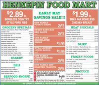 HENNEPIN FOOD MART$2.89 .$1.99 .EARLY MAYIb.TRAY PAK BONELESSCHICKEN BREASTSAVINGS SALE!!!BONELESS COUNTRYSTYLE PORK RIBSOUR FAMILY HIPS2/$3GROCERY SPECIALS ALLMEAT SPECIALSCherrios, Lucky Charms, Reese Puffs, Cocoa PuffSWEET BABY RAYMeaty Baby Back Ribs Ib$3.994/$10 BBQ SAUCECereals 8-11oz.2/83Tray Pak Chicken Legs lb.$1.39Our Family Aluminum Foil 37.5/50ft.Our Family Pasta 1#.Our Family Pasta Sauces 24oz GlassOur Family Cooking Spray 6oz.Assorted Cheetos 80z..$2.9918 OZNetted Porkloin Roast Ib.$3.695/$5Boneless Stuffed Porkchops Ib$4.99.2/S3 OUR FAMILY.2/$5 GRANULATEDOpen Acres Whole Chickens Ib.$1.79Lean Pork Cutlets Ib.2/$5$3.99SUGAR$1.99Assorted Gatorade 8/20oz2/$104#$3.99DAIRYOur Family Shredded or Chunks Cheese 80z..Our Family Olive 0il 180zOur Family Tuna in Water 50zOur Family Pudding Cups 4pk.Our Family Canned Chili 15ozOur Family Ultra Paper Towels 6 RollOur Family Tortilla or Nacho Chips Al.2/$4XTRA LAUNDRYLIQUID BONUS.89¢.99¢Our Family American Cheese Singles 120z.2/$5$1.99Our Family Grade A Butter Quarters 1#.2/$32/$6$5.99 75 0Z$1.79ICB Not Butter 150z.2/$5OUR FAMILYFROZEN FOODSBAKERYCONCENTRATED2/$5BLEACHOur Family Ice Cream Rounds 48oz.$2.99Rotella White Sliced Bread Each.$1.89121 OZTotino Pizza's All.4/$5Hawian Mini Sub Buns All.. 2/$5Our Family Garlic Bread 16oz..$1.99DELIOUR FAMILY DRYOur Family Orange Dream orImported Kraukas Ham IbWalnut Aged Swiss Cheese Ib.$5.99 ROASTED PEANUTS$4.99 16 OZ$5.992/$5 lce Cream Sandwiches 12pk.$2.99Oven Roasted Chicken Breast IbPRODUCEOUR FAMILY VEGETABLE,Fresh Chicken Salad Ib$5.99I Driscol Fresh Raspberries 6oz .1991 On The Vine Tomatoes Ib.| Idaho Russet Potatoes 5lb Bag- Avocados Each.$1.99SEAFOOD SHOPPECANOLA, BLENDED OILI 48 0Z$1.49Imitaion Crab Meat Ib2/$72/$5Olsen Cutlet Herring Fillets 16oz$3.99N Limit Two With Coupon and $15 Order.89c102 S. FRONT ST. HENNEPIN, IL  815-925-7308  HENNEPINFOODMART.COMCODPO HENNEPIN FOOD MART $2.89 . $1.99 . EARLY MAY Ib. TRAY PAK BONELESS CHICKEN BREAST SAVINGS SALE!!! BONELESS COUNTRY STYLE PORK RIBS OUR FAMILY  HIPS 2/$3 GROCERY SPECIALS ALL MEAT SPECIALS Cherrios, Lucky Charms, Reese Puffs, Cocoa Puff SWEET BABY RAY Meaty Baby Back Ribs Ib $3.99 4/$10 BBQ SAUCE Cereals 8-11oz. 2/83 Tray Pak Chicken Legs lb. $1.39 Our Family Aluminum Foil 37.5/50ft. Our Family Pasta 1#. Our Family Pasta Sauces 24oz Glass Our Family Cooking Spray 6oz. Assorted Cheetos 80z.. $2.99 18 OZ Netted Porkloin Roast Ib. $3.69 5/$5 Boneless Stuffed Porkchops Ib $4.99 .2/S3 OUR FAMILY .2/$5 GRANULATED Open Acres Whole Chickens Ib. $1.79 Lean Pork Cutlets Ib. 2/$5 $3.99 SUGAR $1.99 Assorted Gatorade 8/20oz 2/$10 4# $3.99 DAIRY Our Family Shredded or Chunks Cheese 80z.. Our Family Olive 0il 180z Our Family Tuna in Water 50z Our Family Pudding Cups 4pk. Our Family Canned Chili 15oz Our Family Ultra Paper Towels 6 Roll Our Family Tortilla or Nacho Chips Al. 2/$4 XTRA LAUNDRY LIQUID BONUS .89¢ .99¢ Our Family American Cheese Singles 120z. 2/$5 $1.99 Our Family Grade A Butter Quarters 1#. 2/$3 2/$6 $5.99 75 0Z $1.79 ICB Not Butter 150z. 2/$5 OUR FAMILY FROZEN FOODS BAKERY CONCENTRATED 2/$5 BLEACH Our Family Ice Cream Rounds 48oz. $2.99 Rotella White Sliced Bread Each .$1.89 121 OZ Totino Pizza's All. 4/$5 Hawian Mini Sub Buns All. . 2/$5 Our Family Garlic Bread 16oz.. $1.99 DELI OUR FAMILY DRY Our Family Orange Dream or Imported Kraukas Ham Ib Walnut Aged Swiss Cheese Ib. $5.99 ROASTED PEANUTS $4.99 16 OZ $5.99 2/$5 lce Cream Sandwiches 12pk. $2.99 Oven Roasted Chicken Breast Ib PRODUCE OUR FAMILY VEGETABLE, Fresh Chicken Salad Ib $5.99 I Driscol Fresh Raspberries 6oz . 1991 On The Vine Tomatoes Ib. | Idaho Russet Potatoes 5lb Bag - Avocados Each. $1.99 SEAFOOD SHOPPE CANOLA, BLENDED OIL I 48 0Z $1.49 Imitaion Crab Meat Ib 2/$7 2/$5 Olsen Cutlet Herring Fillets 16oz $3.99 N Limit Two With Coupon and $15 Order .89c 102 S. FRONT ST. HENNEPIN, IL  815-925-7308  HENNEPINFOODMART.COM CODPO